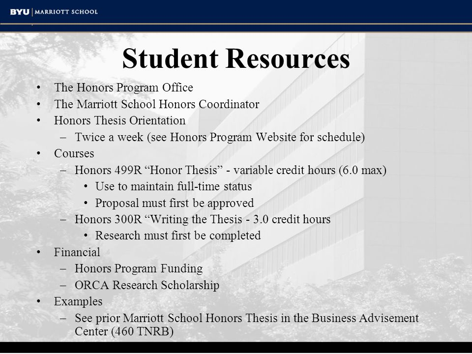 Student Resources The Honors Program Office The Marriott School Honors Coordinator Honors Thesis Orientation –Twice a week (see Honors Program Website for schedule) Courses –Honors 499R Honor Thesis - variable credit hours (6.0 max) Use to maintain full-time status Proposal must first be approved –Honors 300R Writing the Thesis - 3.0 credit hours Research must first be completed Financial –Honors Program Funding –ORCA Research Scholarship Examples –See prior Marriott School Honors Thesis in the Business Advisement Center (460 TNRB)