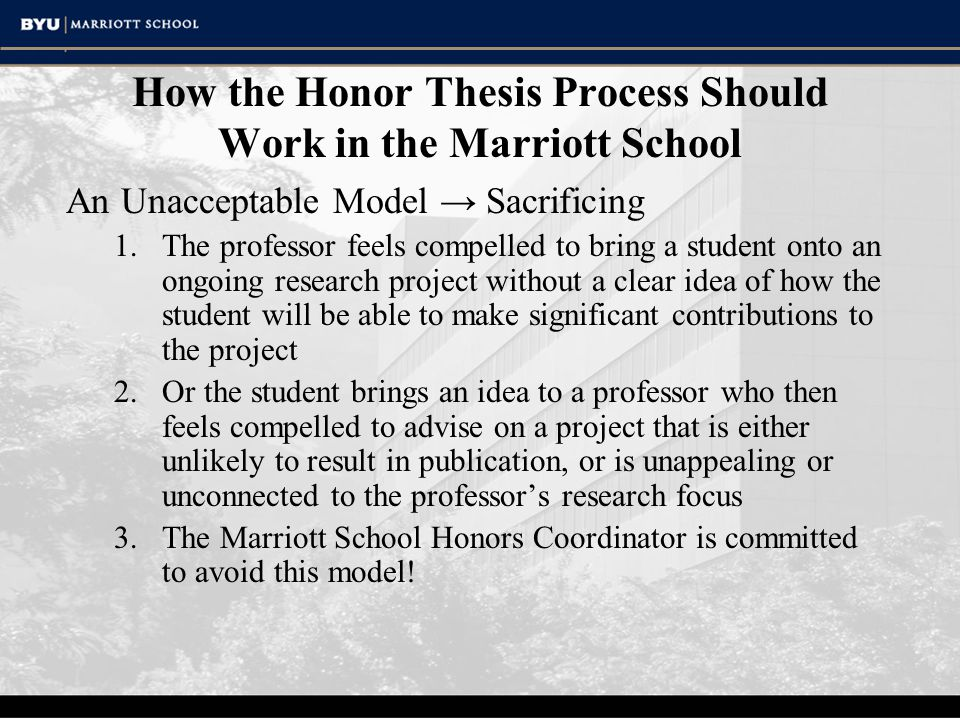 How the Honor Thesis Process Should Work in the Marriott School An Unacceptable Model → Sacrificing 1.The professor feels compelled to bring a student onto an ongoing research project without a clear idea of how the student will be able to make significant contributions to the project 2.Or the student brings an idea to a professor who then feels compelled to advise on a project that is either unlikely to result in publication, or is unappealing or unconnected to the professor's research focus 3.The Marriott School Honors Coordinator is committed to avoid this model!
