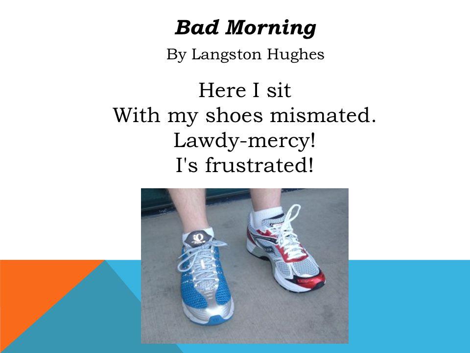 Bad Morning By Langston Hughes Here I sit With my shoes mismated. Lawdy-mercy! I's frustrated!