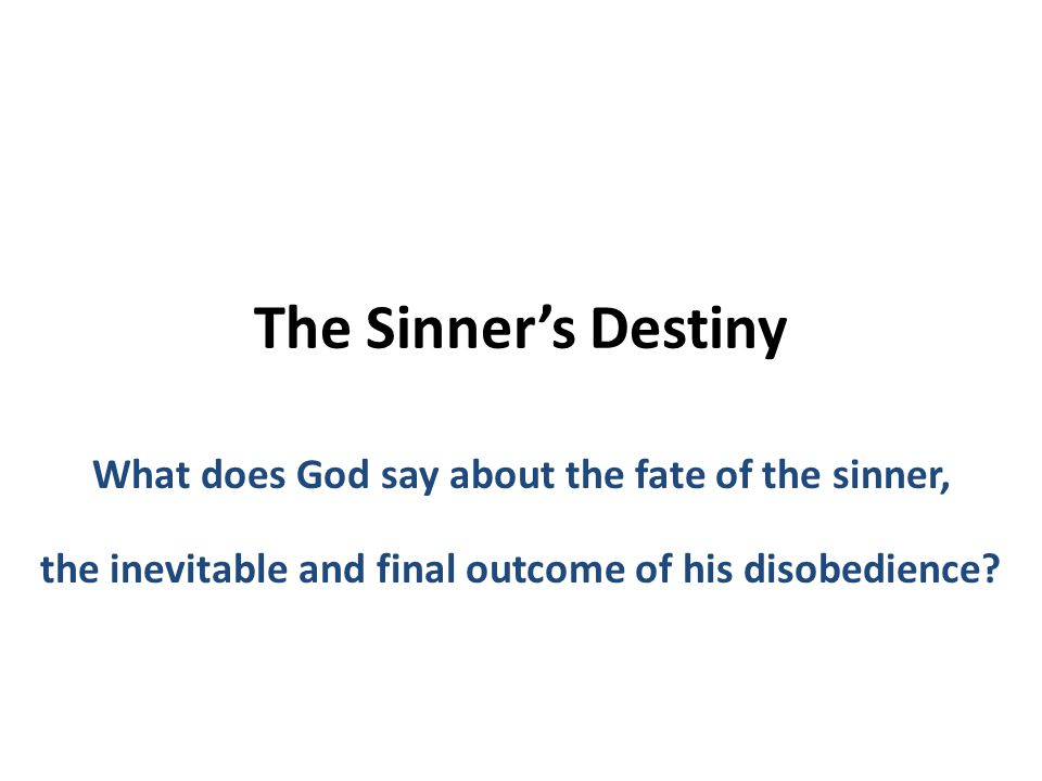 The Sinner's Destiny What does God say about the fate of the sinner, the inevitable and final outcome of his disobedience