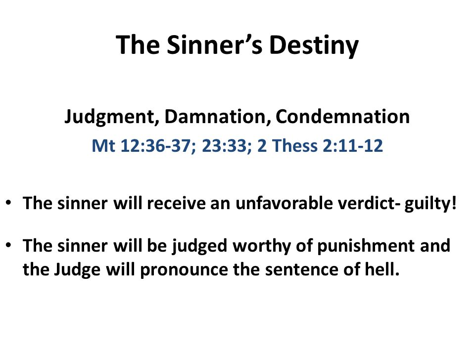 The Sinner's Destiny Judgment, Damnation, Condemnation Mt 12:36-37; 23:33; 2 Thess 2:11-12 The sinner will receive an unfavorable verdict- guilty.