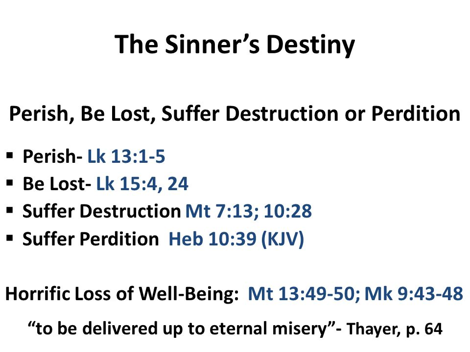 The Sinner's Destiny Perish, Be Lost, Suffer Destruction or Perdition  Perish- Lk 13:1-5  Be Lost- Lk 15:4, 24  Suffer Destruction Mt 7:13; 10:28  Suffer Perdition Heb 10:39 (KJV) Horrific Loss of Well-Being: Mt 13:49-50; Mk 9:43-48 to be delivered up to eternal misery - Thayer, p.