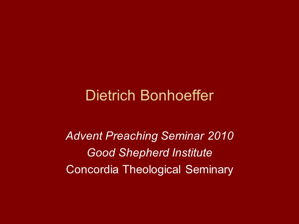 Dietrich Bonhoeffer Advent Preaching Seminar 2010 Good Shepherd Institute Concordia Theological Seminary