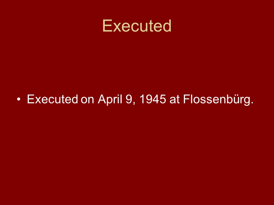 Executed Executed on April 9, 1945 at Flossenbürg.