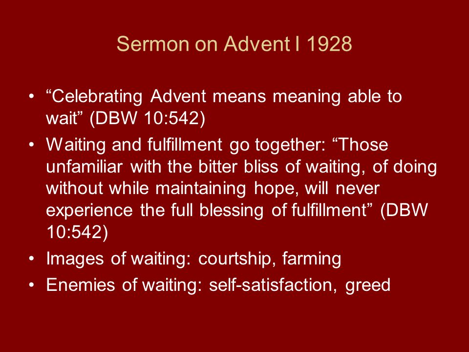 Sermon on Advent I 1928 Celebrating Advent means meaning able to wait (DBW 10:542) Waiting and fulfillment go together: Those unfamiliar with the bitter bliss of waiting, of doing without while maintaining hope, will never experience the full blessing of fulfillment (DBW 10:542) Images of waiting: courtship, farming Enemies of waiting: self-satisfaction, greed
