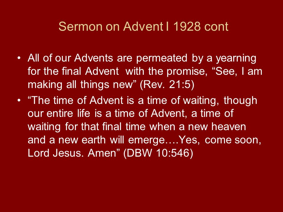 Sermon on Advent I 1928 cont All of our Advents are permeated by a yearning for the final Advent with the promise, See, I am making all things new (Rev.
