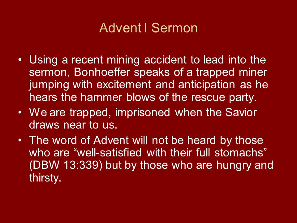Advent I Sermon Using a recent mining accident to lead into the sermon, Bonhoeffer speaks of a trapped miner jumping with excitement and anticipation as he hears the hammer blows of the rescue party.