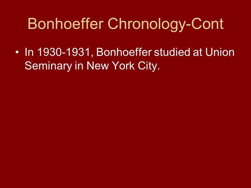 Bonhoeffer Chronology-Cont In 1930-1931, Bonhoeffer studied at Union Seminary in New York City.