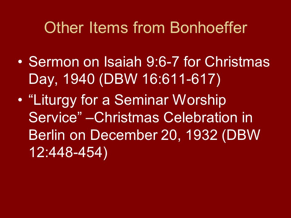 Other Items from Bonhoeffer Sermon on Isaiah 9:6-7 for Christmas Day, 1940 (DBW 16:611-617) Liturgy for a Seminar Worship Service –Christmas Celebration in Berlin on December 20, 1932 (DBW 12:448-454)