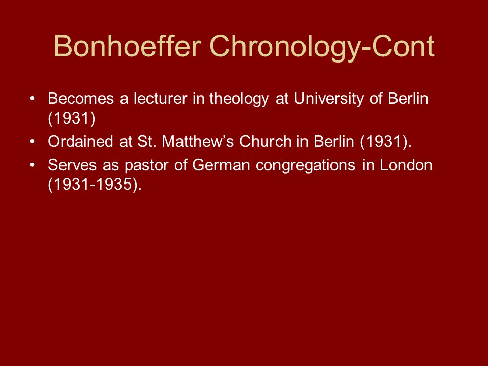 Bonhoeffer Chronology-Cont Becomes a lecturer in theology at University of Berlin (1931) Ordained at St.