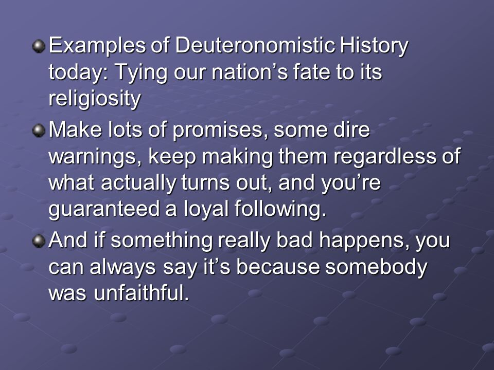 Examples of Deuteronomistic History today: Tying our nation's fate to its religiosity Make lots of promises, some dire warnings, keep making them regardless of what actually turns out, and you're guaranteed a loyal following.
