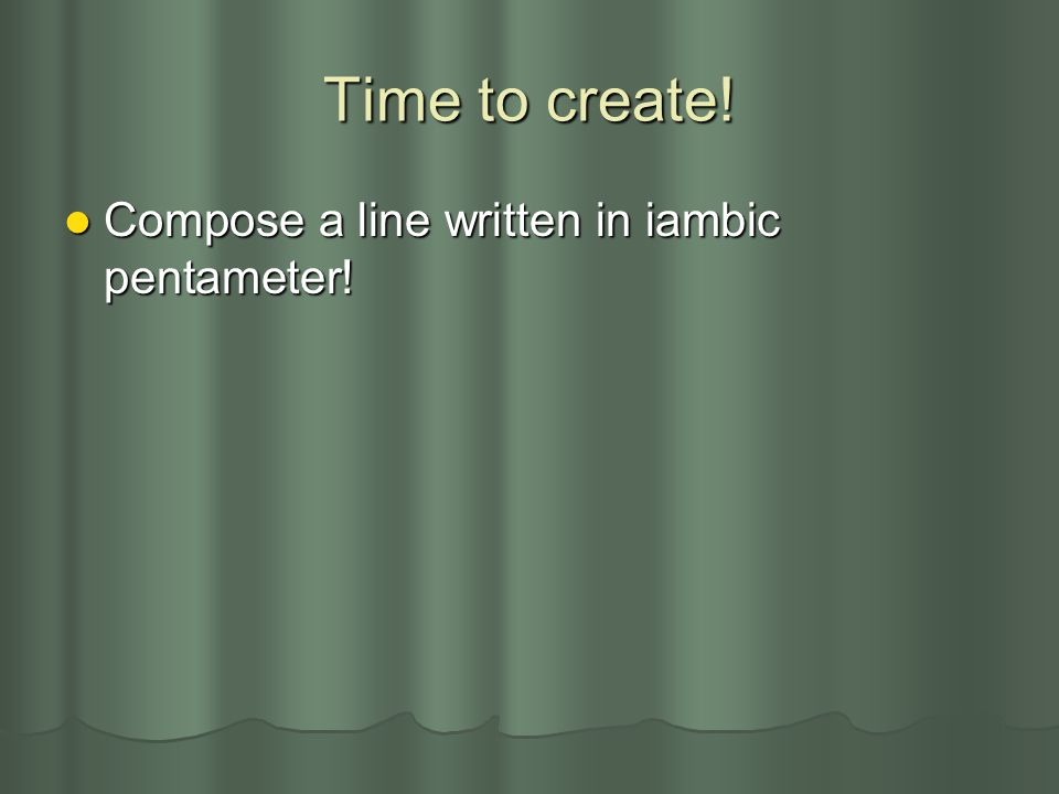Time to create! Compose a line written in iambic pentameter! Compose a line written in iambic pentameter!