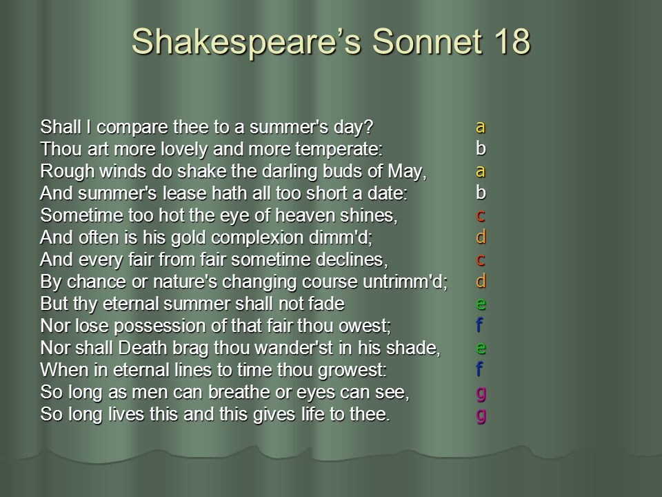 Shakespeare's Sonnet 18 Shall I compare thee to a summer's day? Thou art more lovely and more temperate: Rough winds do shake the darling buds of May,