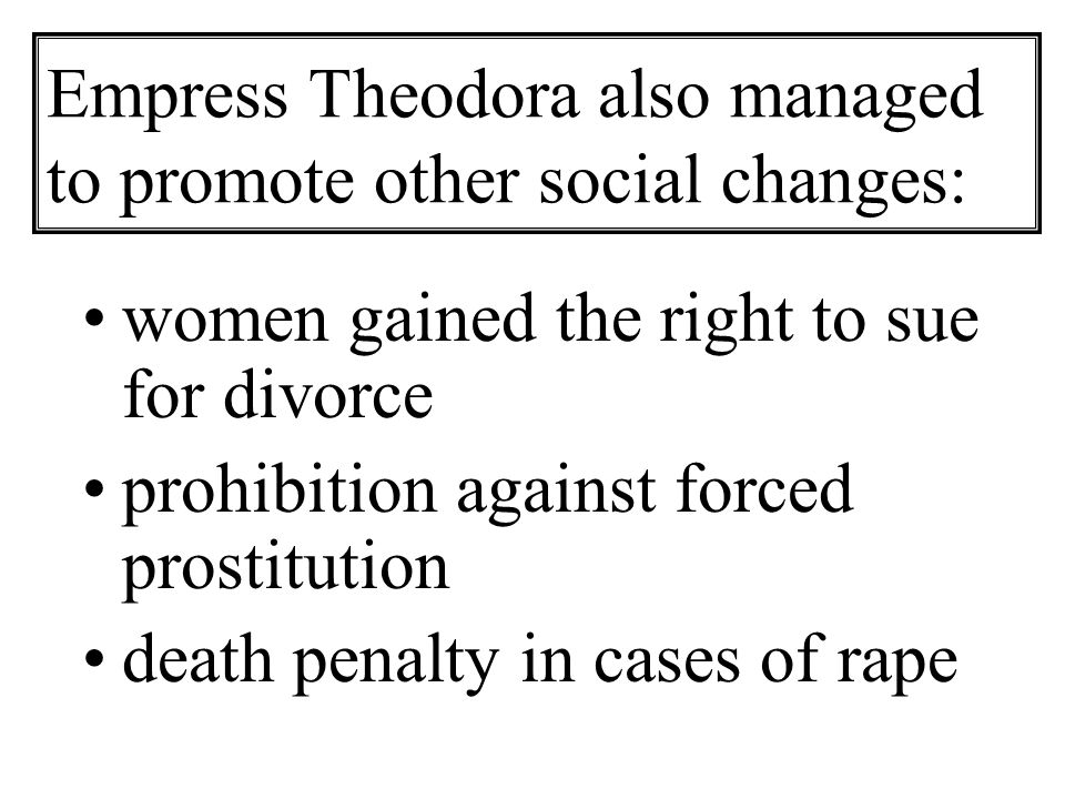 Empress Theodora also managed to promote other social changes: women gained the right to sue for divorce prohibition against forced prostitution death penalty in cases of rape