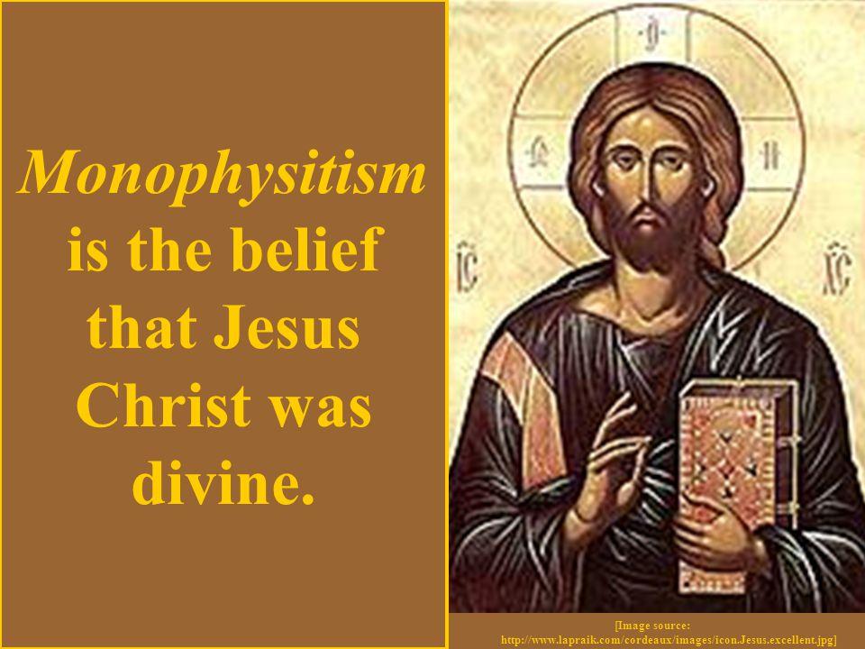 [Image source: http://www.lapraik.com/cordeaux/images/icon.Jesus.excellent.jpg] Monophysitism is the belief that Jesus Christ was divine.