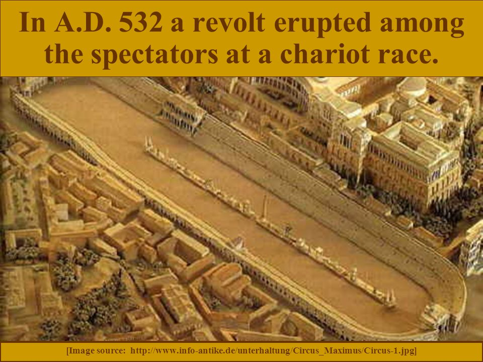 In A.D. 532 a revolt erupted among the spectators at a chariot race. [Image source: http://www.info-antike.de/unterhaltung/Circus_Maximus/Circus-1.jpg