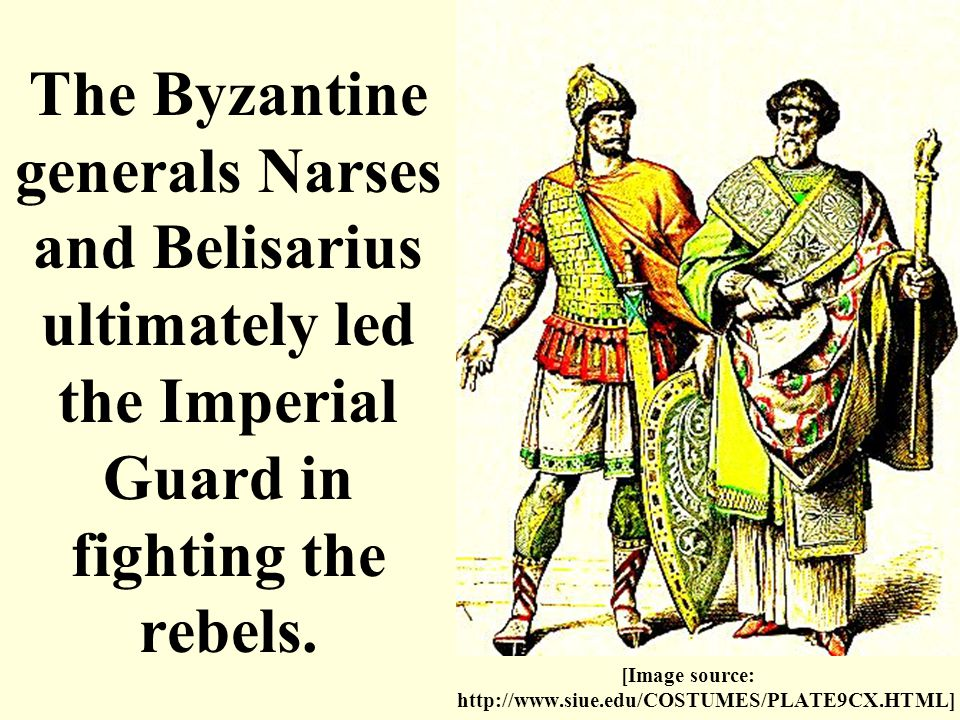 The Byzantine generals Narses and Belisarius ultimately led the Imperial Guard in fighting the rebels. [Image source: http://www.siue.edu/COSTUMES/PLA
