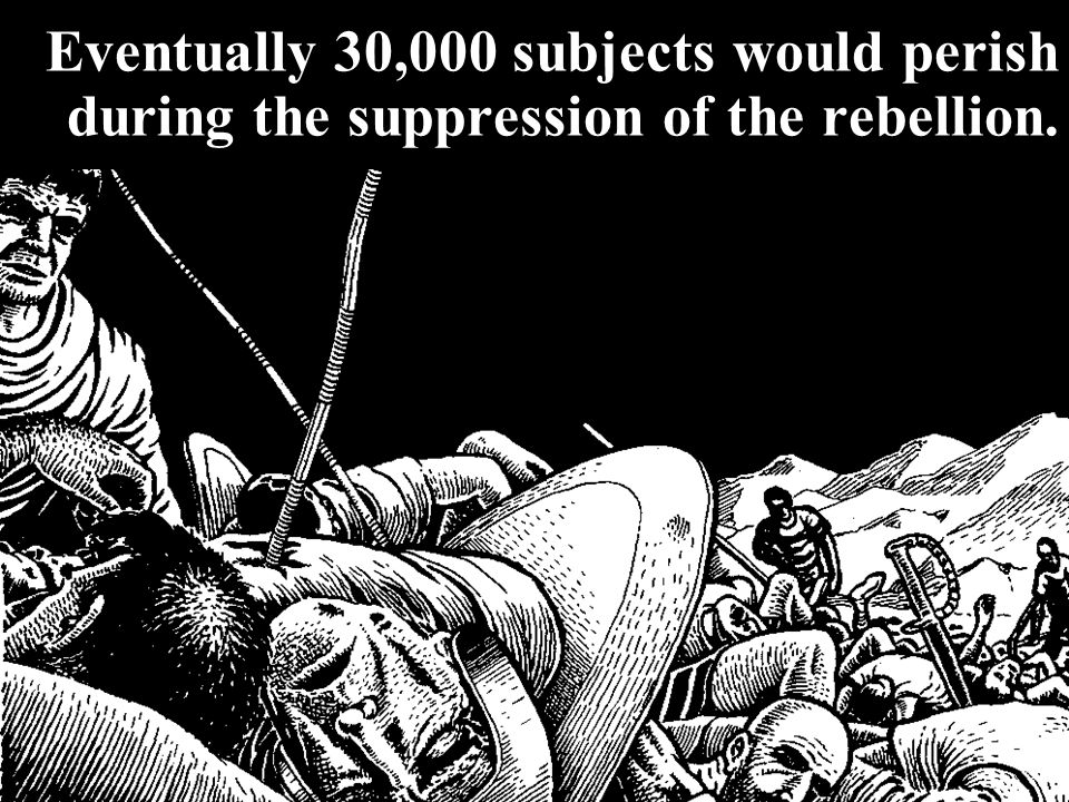 Eventually 30,000 subjects would perish during the suppression of the rebellion.