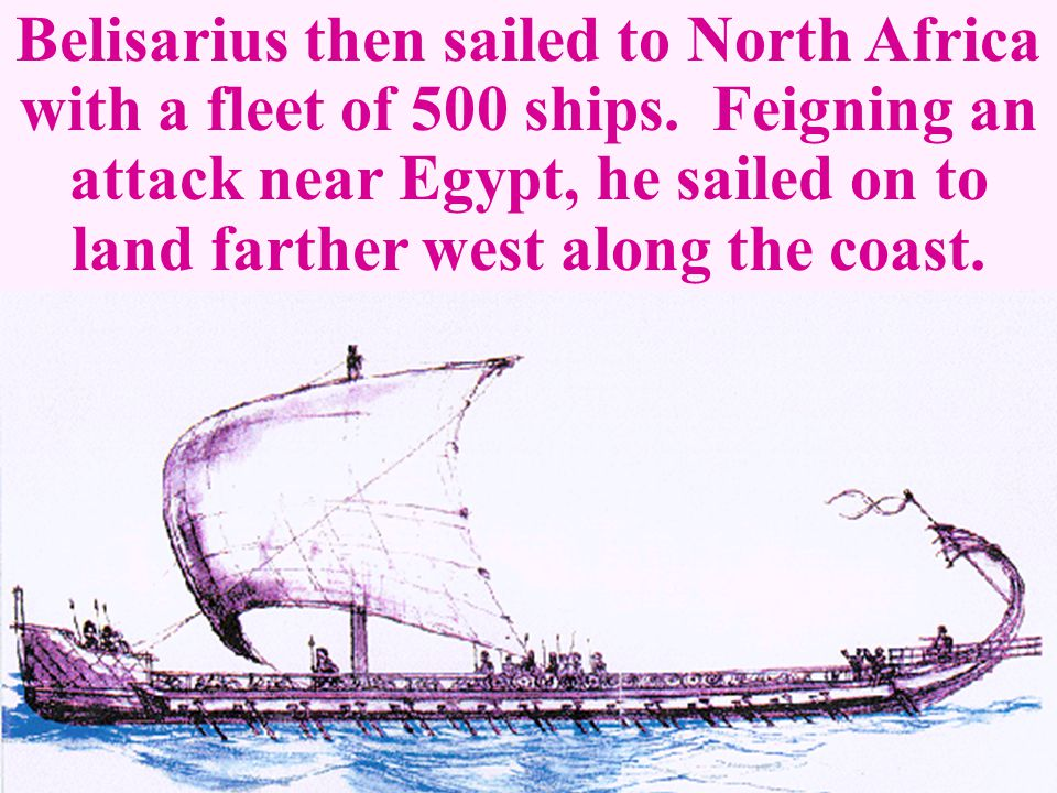 Belisarius then sailed to North Africa with a fleet of 500 ships. Feigning an attack near Egypt, he sailed on to land farther west along the coast.