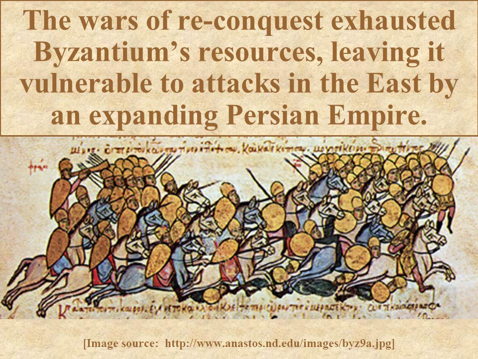 The wars of re-conquest exhausted Byzantium's resources, leaving it vulnerable to attacks in the East by an expanding Persian Empire. [Image source: h