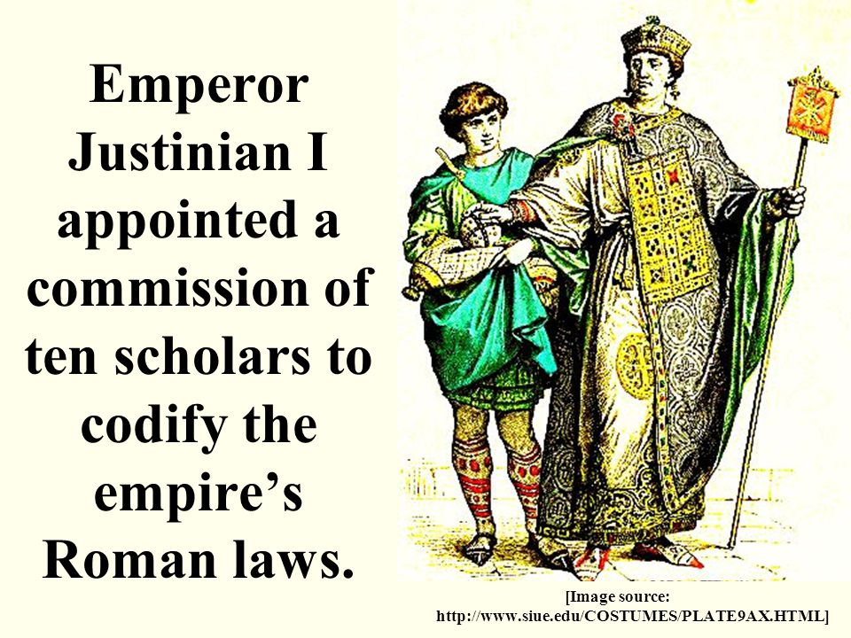 Emperor Justinian I appointed a commission of ten scholars to codify the empire's Roman laws. [Image source: http://www.siue.edu/COSTUMES/PLATE9AX.HTM