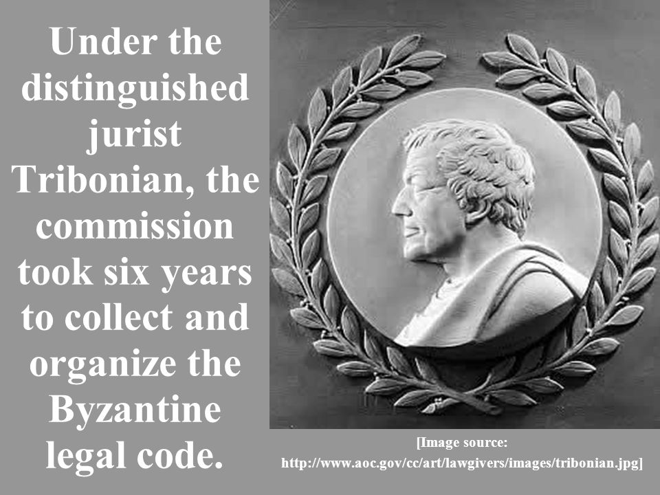 Under the distinguished jurist Tribonian, the commission took six years to collect and organize the Byzantine legal code.