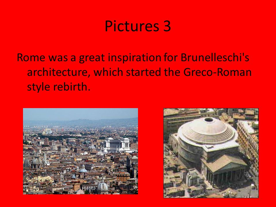 Pictures 3 Rome was a great inspiration for Brunelleschi s architecture, which started the Greco-Roman style rebirth.