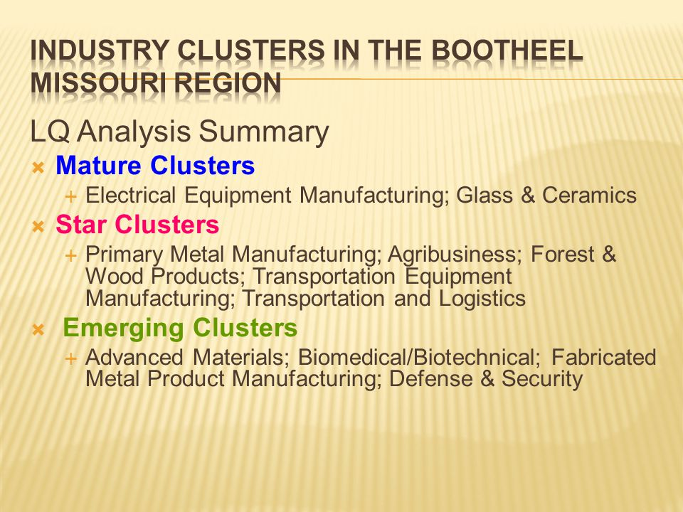 LQ Analysis Summary  Mature Clusters  Electrical Equipment Manufacturing; Glass & Ceramics  Star Clusters  Primary Metal Manufacturing; Agribusiness; Forest & Wood Products; Transportation Equipment Manufacturing; Transportation and Logistics  Emerging Clusters  Advanced Materials; Biomedical/Biotechnical; Fabricated Metal Product Manufacturing; Defense & Security