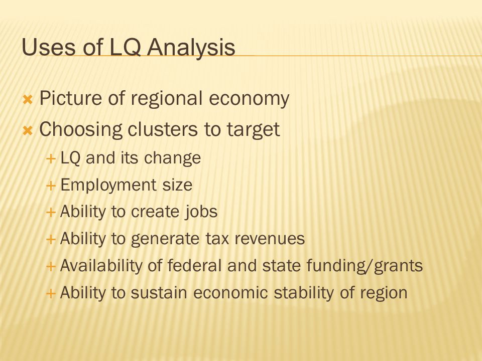 Uses of LQ Analysis  Picture of regional economy  Choosing clusters to target  LQ and its change  Employment size  Ability to create jobs  Ability to generate tax revenues  Availability of federal and state funding/grants  Ability to sustain economic stability of region