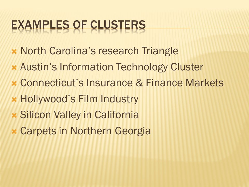  North Carolina's research Triangle  Austin's Information Technology Cluster  Connecticut's Insurance & Finance Markets  Hollywood's Film Industry  Silicon Valley in California  Carpets in Northern Georgia