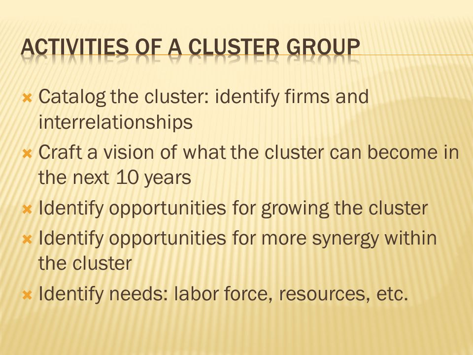  Catalog the cluster: identify firms and interrelationships  Craft a vision of what the cluster can become in the next 10 years  Identify opportunities for growing the cluster  Identify opportunities for more synergy within the cluster  Identify needs: labor force, resources, etc.