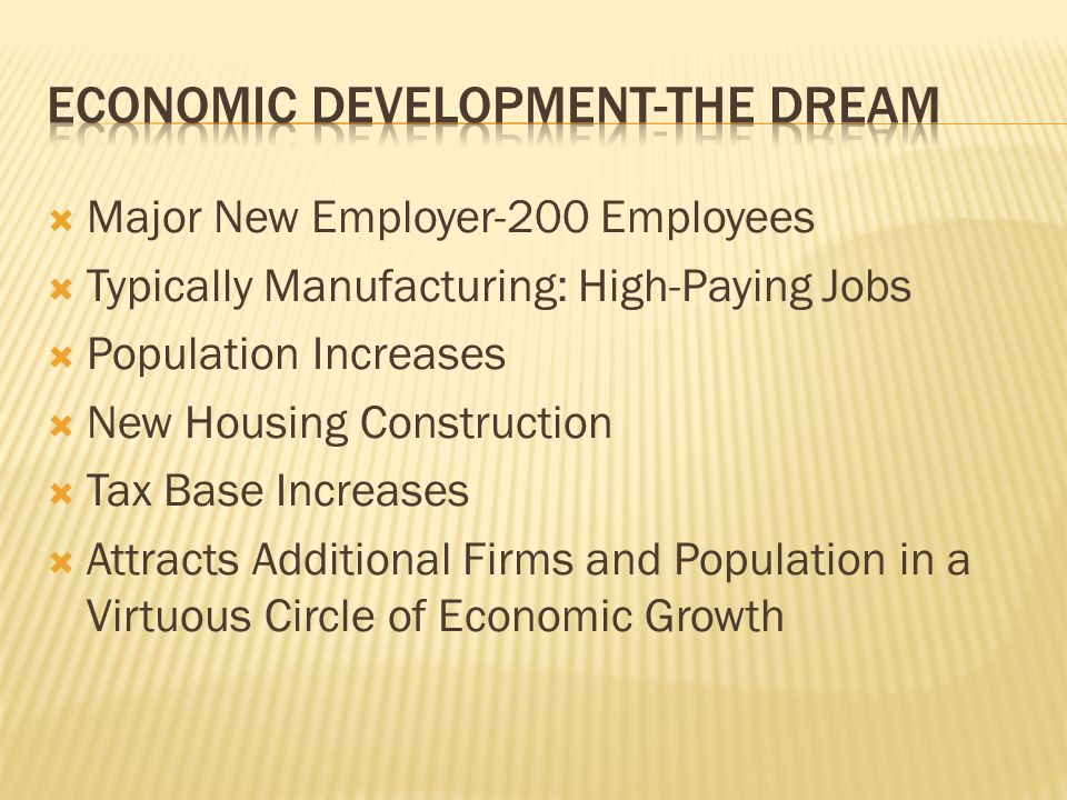  Major New Employer-200 Employees  Typically Manufacturing: High-Paying Jobs  Population Increases  New Housing Construction  Tax Base Increases  Attracts Additional Firms and Population in a Virtuous Circle of Economic Growth