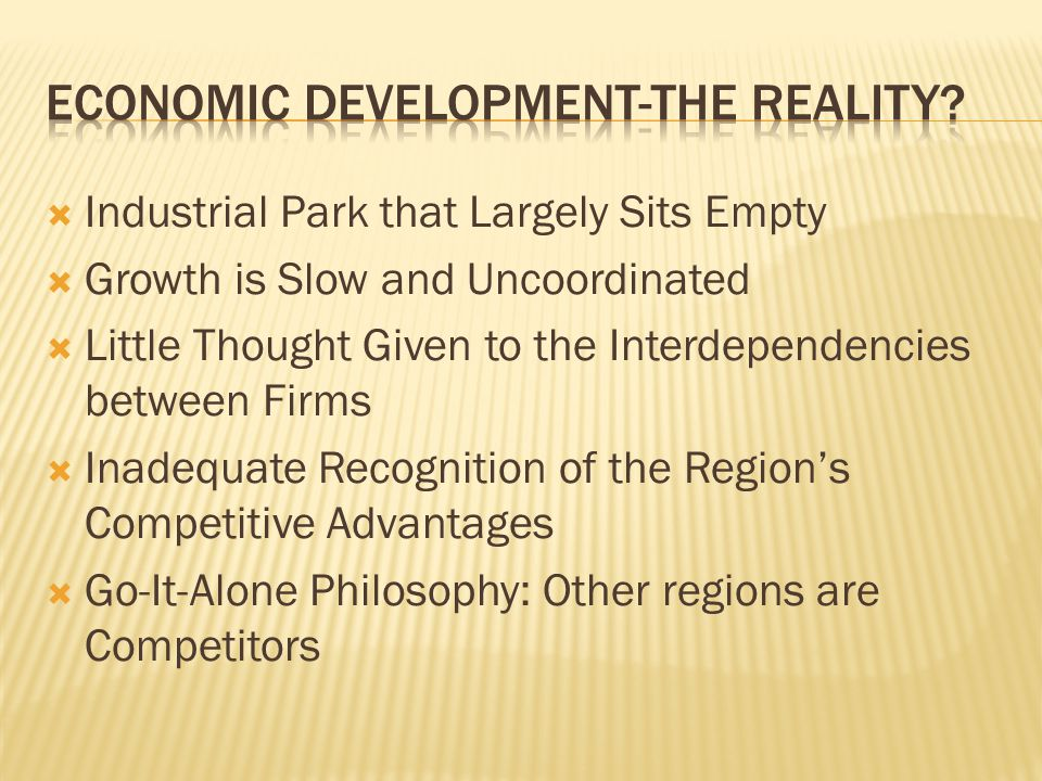  Industrial Park that Largely Sits Empty  Growth is Slow and Uncoordinated  Little Thought Given to the Interdependencies between Firms  Inadequate Recognition of the Region's Competitive Advantages  Go-It-Alone Philosophy: Other regions are Competitors