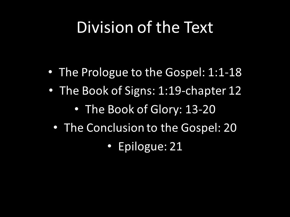 Division of the Text The Prologue to the Gospel: 1:1-18 The Book of Signs: 1:19-chapter 12 The Book of Glory: 13-20 The Conclusion to the Gospel: 20 Epilogue: 21
