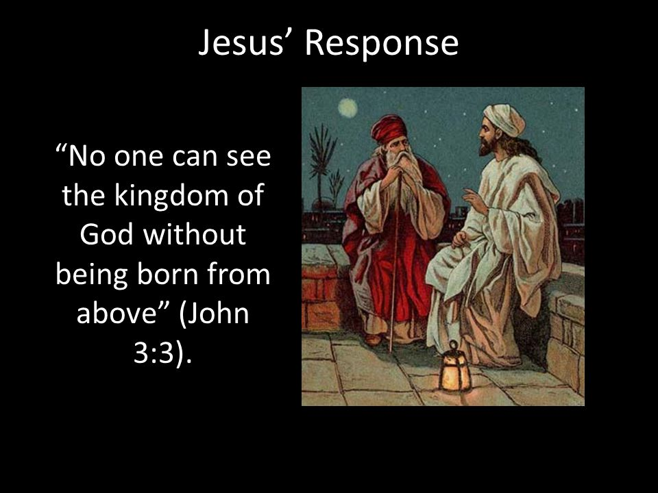 Jesus' Response No one can see the kingdom of God without being born from above (John 3:3).