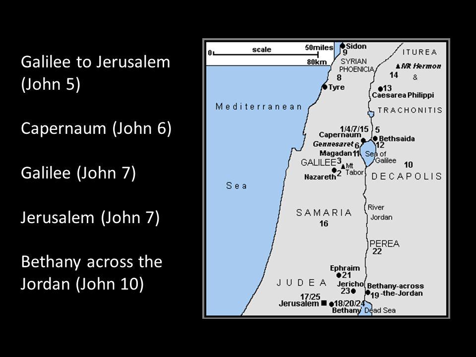 Galilee to Jerusalem (John 5) Capernaum (John 6) Galilee (John 7) Jerusalem (John 7) Bethany across the Jordan (John 10)