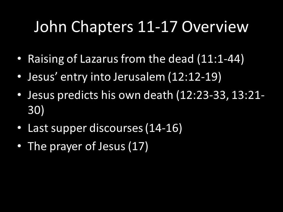 John Chapters 11-17 Overview Raising of Lazarus from the dead (11:1-44) Jesus' entry into Jerusalem (12:12-19) Jesus predicts his own death (12:23-33, 13:21- 30) Last supper discourses (14-16) The prayer of Jesus (17)