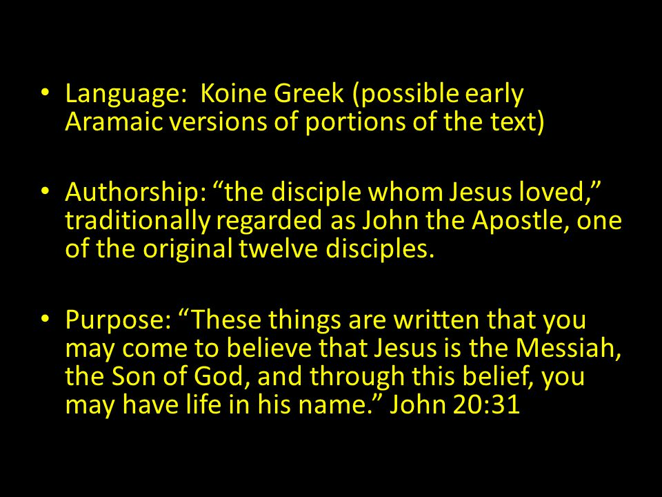 Language: Koine Greek (possible early Aramaic versions of portions of the text) Authorship: the disciple whom Jesus loved, traditionally regarded as John the Apostle, one of the original twelve disciples.