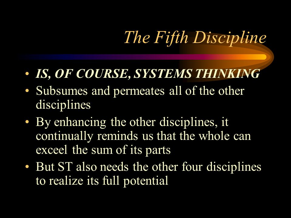 The Fifth Discipline IS, OF COURSE, SYSTEMS THINKING Subsumes and permeates all of the other disciplines By enhancing the other disciplines, it contin