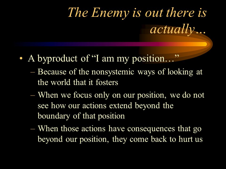 "The Enemy is out there is actually… A byproduct of ""I am my position…"" –Because of the nonsystemic ways of looking at the world that it fosters –When"
