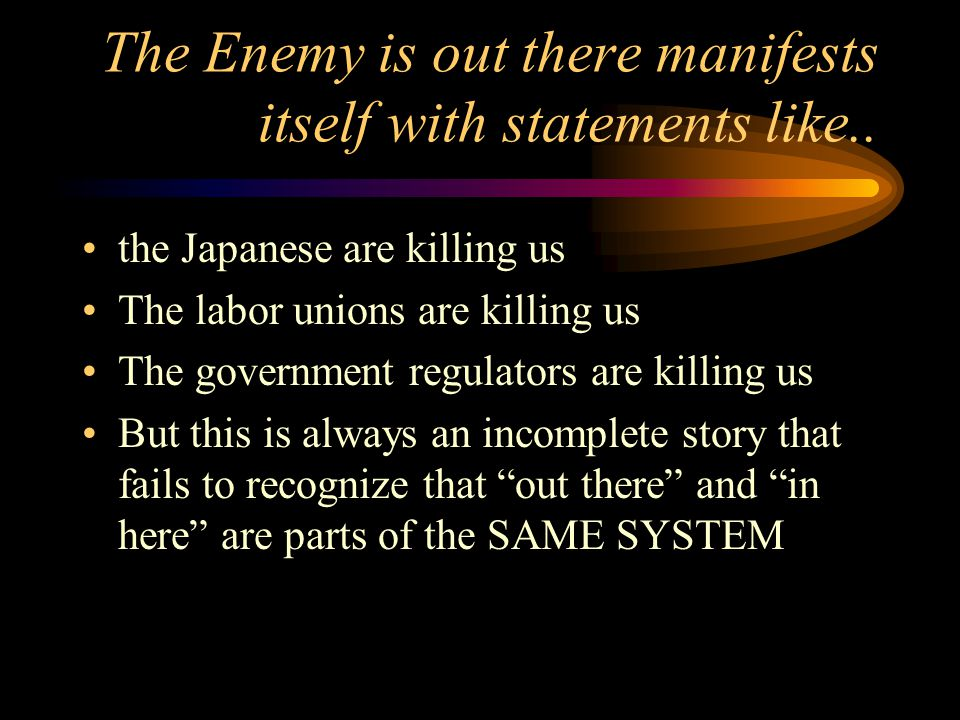 The Enemy is out there manifests itself with statements like.. the Japanese are killing us The labor unions are killing us The government regulators a