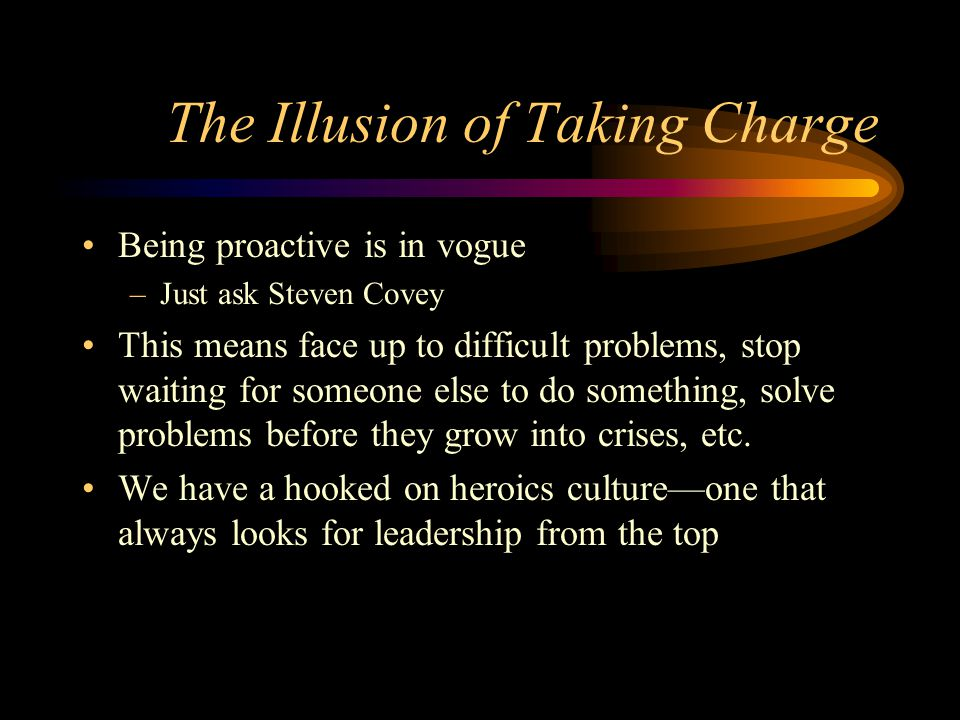 The Illusion of Taking Charge Being proactive is in vogue –Just ask Steven Covey This means face up to difficult problems, stop waiting for someone el