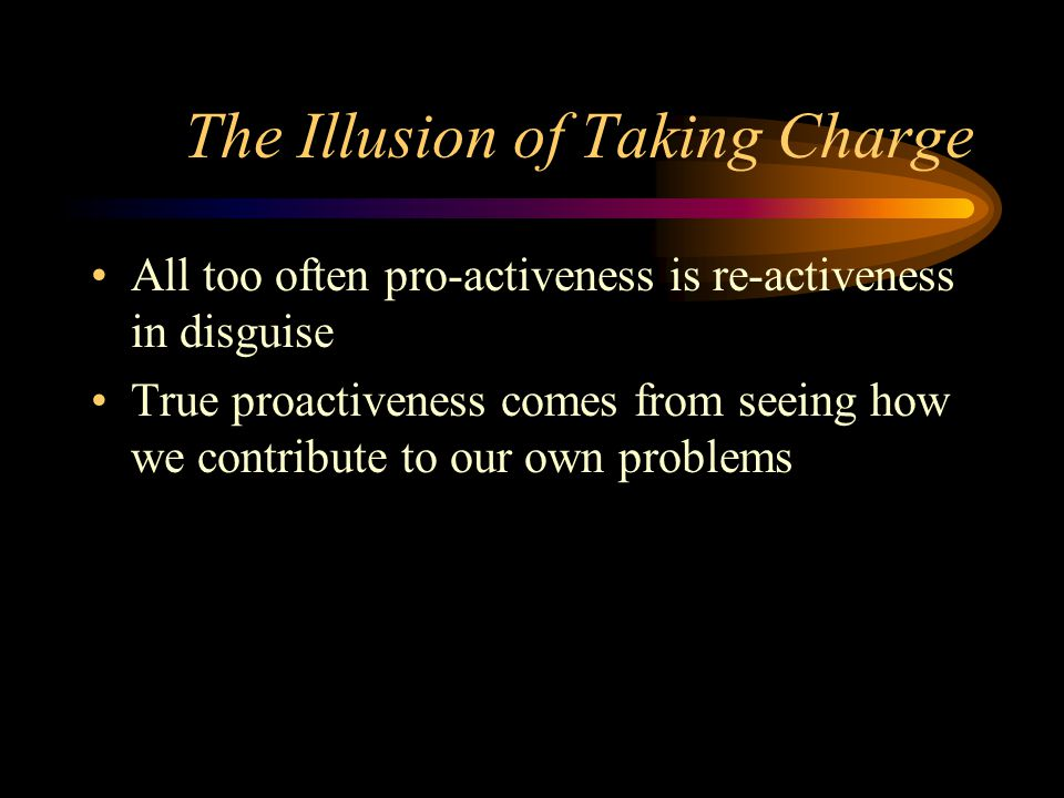 The Illusion of Taking Charge All too often pro-activeness is re-activeness in disguise True proactiveness comes from seeing how we contribute to our