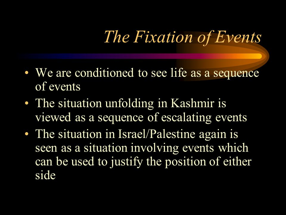 The Fixation of Events We are conditioned to see life as a sequence of events The situation unfolding in Kashmir is viewed as a sequence of escalating