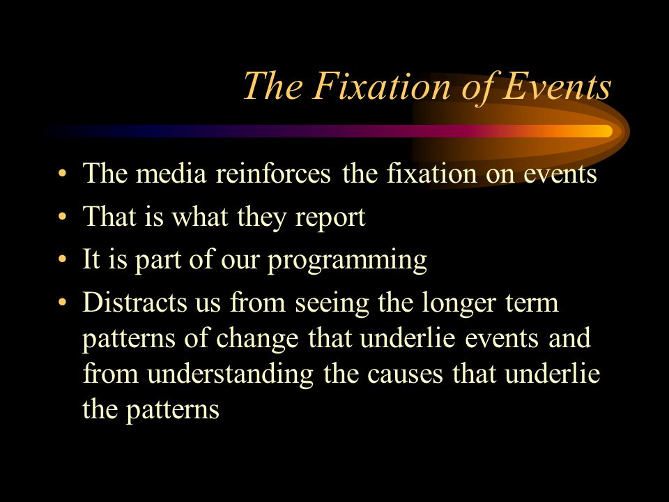 The Fixation of Events The media reinforces the fixation on events That is what they report It is part of our programming Distracts us from seeing the