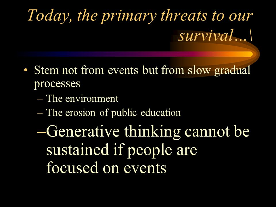 Today, the primary threats to our survival…\ Stem not from events but from slow gradual processes –The environment –The erosion of public education –G
