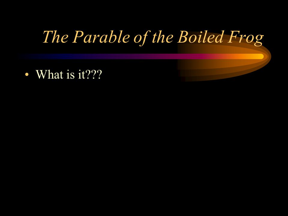 The Parable of the Boiled Frog What is it???
