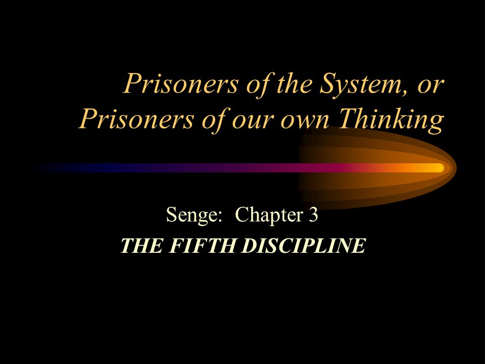 Prisoners of the System, or Prisoners of our own Thinking Senge: Chapter 3 THE FIFTH DISCIPLINE