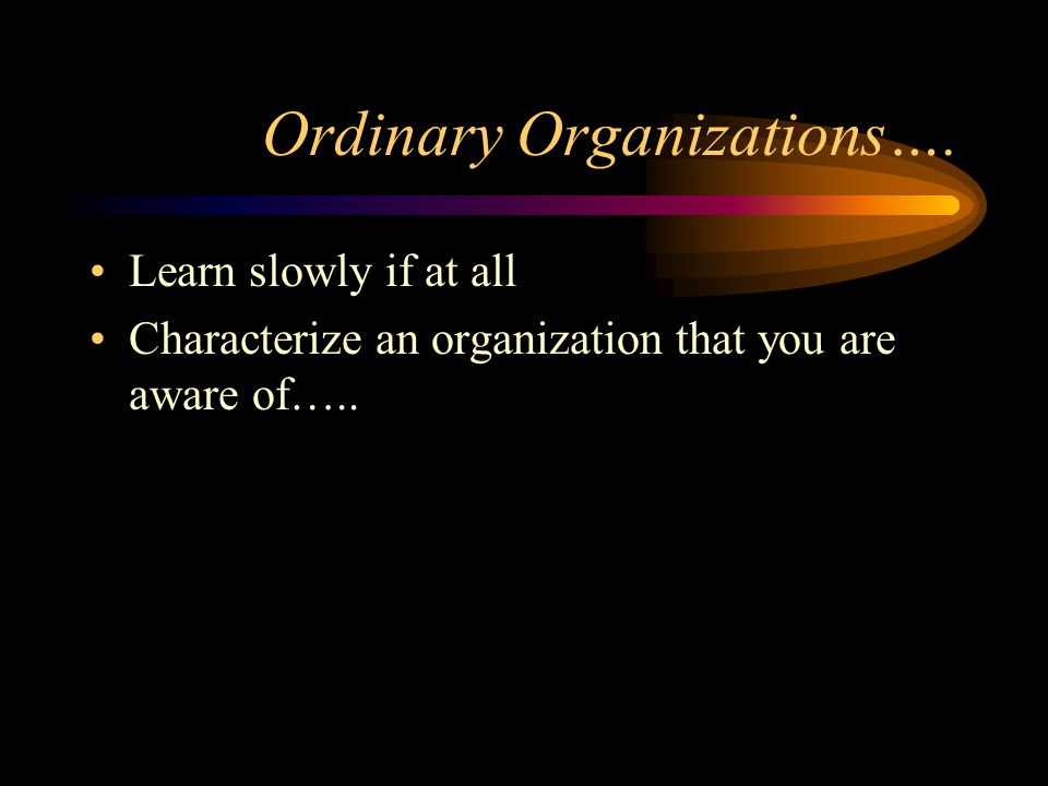 Ordinary Organizations…. Learn slowly if at all Characterize an organization that you are aware of…..
