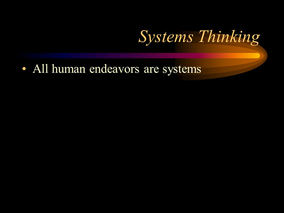 Systems Thinking All human endeavors are systems